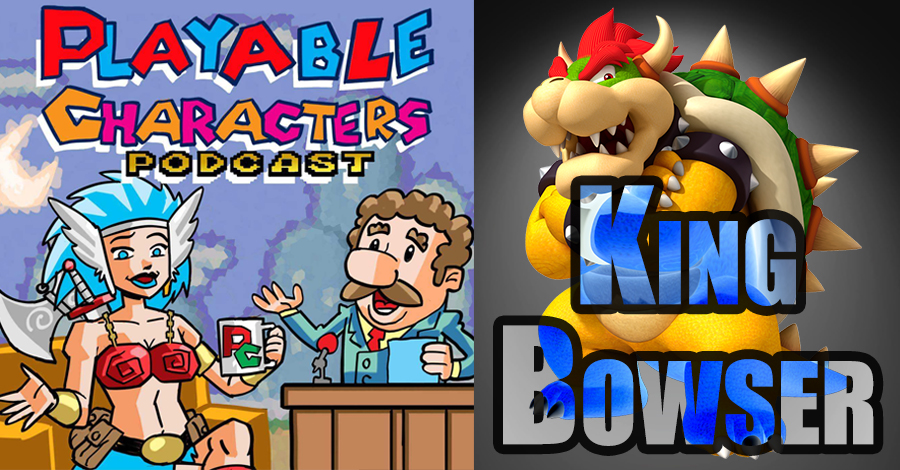 King Bowser – Playable Characters Podcast